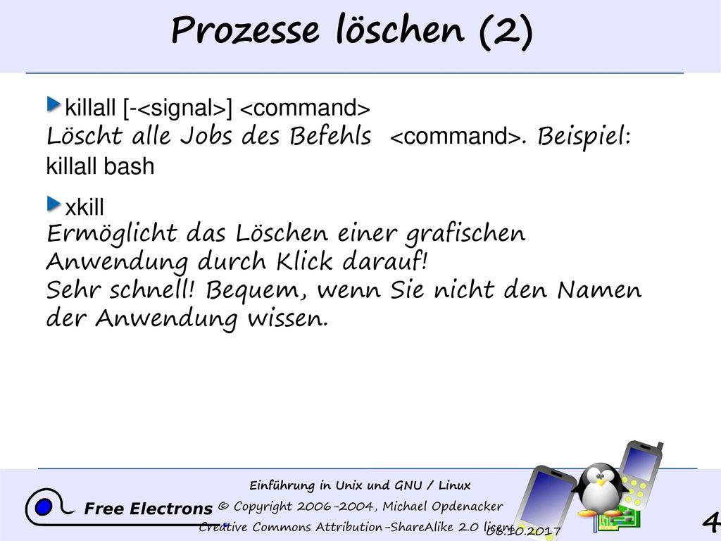 Prozesse löschen (2) killall [-<signal>] <command> Löscht alle Jobs des Befehls <command>. Beispiel: killall bash.